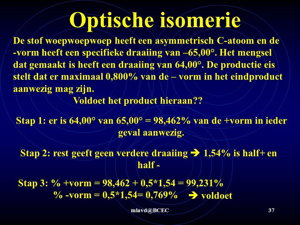 mlavd@BCEC36 Optische isomerie De stof blablabla heeft een asymmetrisch C-atoom en de +vorm heeft een specifieke draaiing van +56°. Het mengsel dat ge
