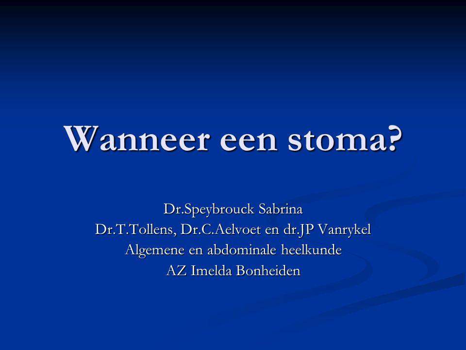 Wanneer een stoma? Dr.Speybrouck Sabrina Dr.T.Tollens, Dr.C.Aelvoet en dr.JP Vanrykel Algemene en abdominale heelkunde AZ Imelda Bonheiden