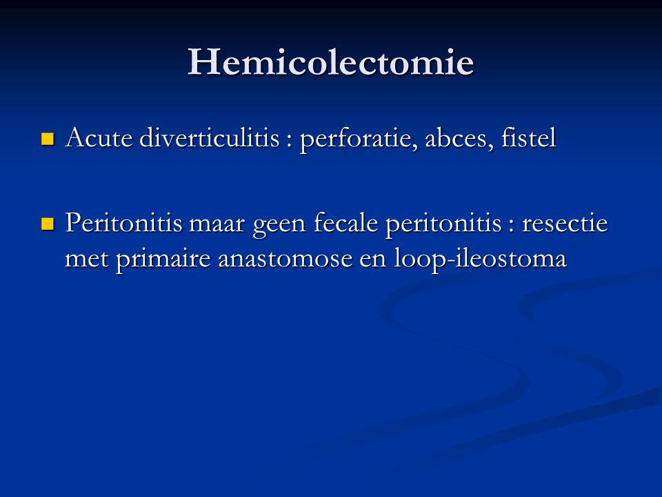 Hemicolectomie  Acute diverticulitis : perforatie, abces, fistel  Peritonitis maar geen fecale peritonitis : resectie met primaire anastomose en loo