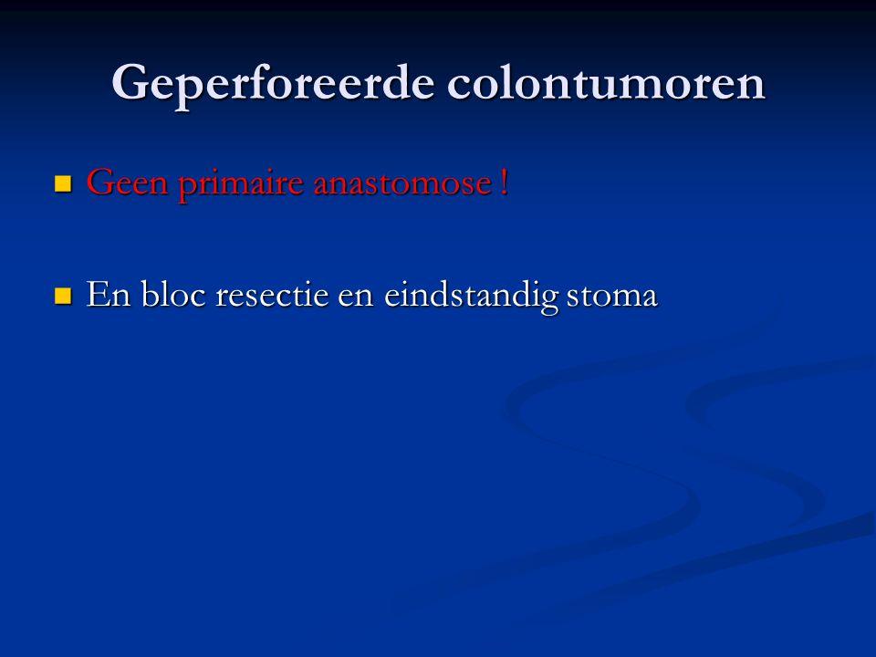 Geperforeerde colontumoren  Geen primaire anastomose !  En bloc resectie en eindstandig stoma