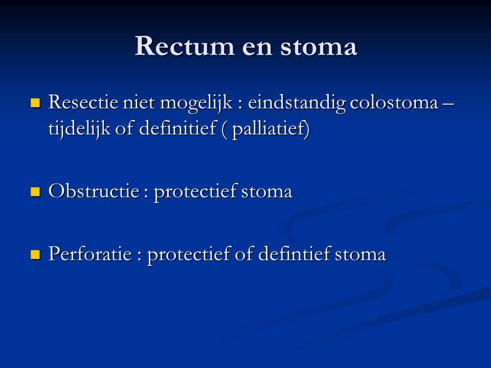 Rectum en stoma  Resectie niet mogelijk : eindstandig colostoma – tijdelijk of definitief ( palliatief)  Obstructie : protectief stoma  Perforatie