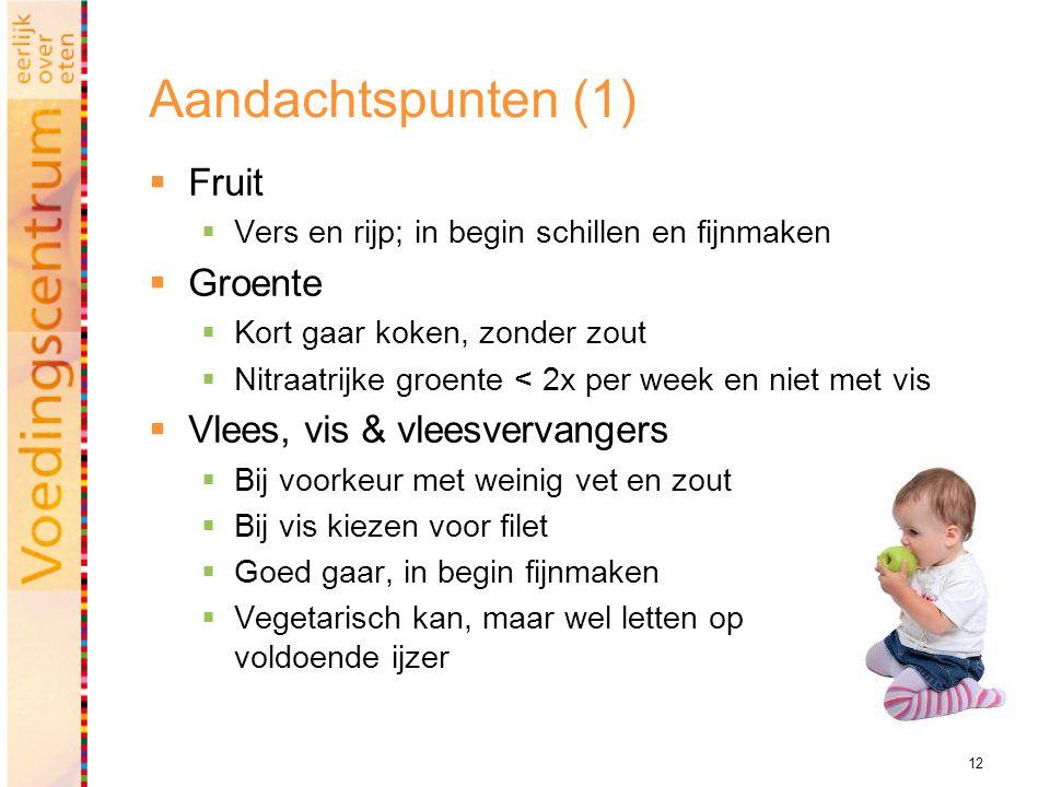 12 Aandachtspunten (1)  Fruit  Vers en rijp; in begin schillen en fijnmaken  Groente  Kort gaar koken, zonder zout  Nitraatrijke groente < 2x per
