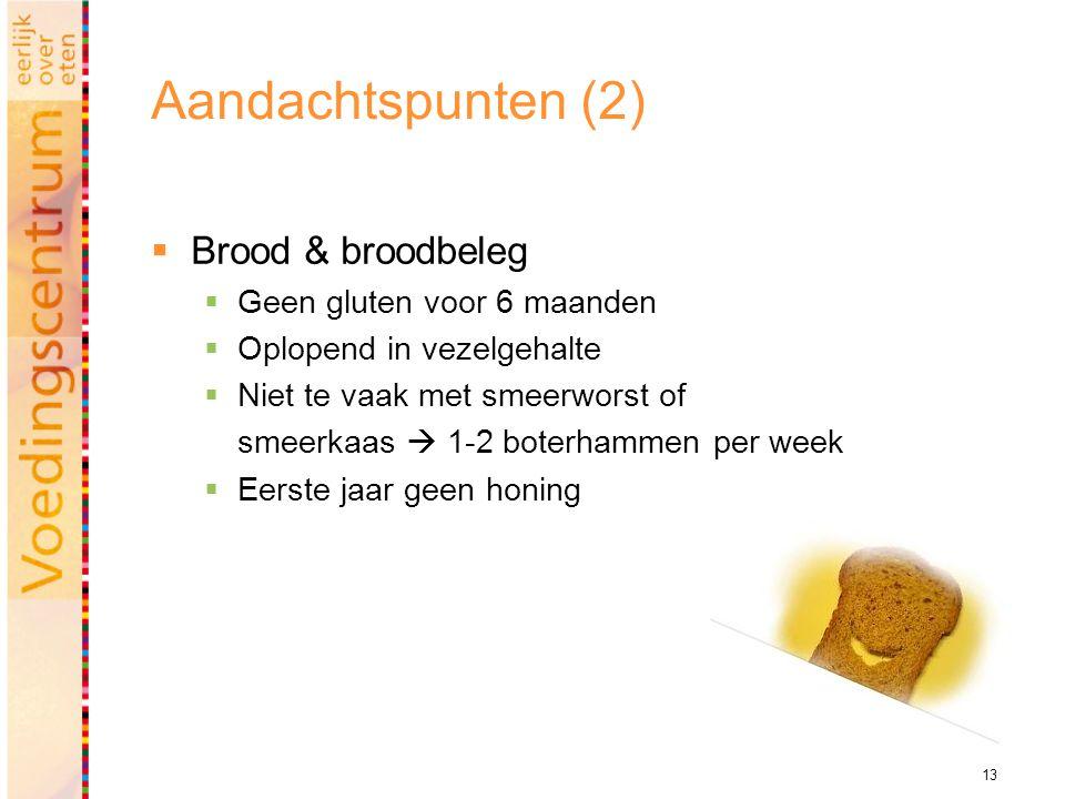 13 Aandachtspunten (2)  Brood & broodbeleg  Geen gluten voor 6 maanden  Oplopend in vezelgehalte  Niet te vaak met smeerworst of smeerkaas  1-2 boterhammen per week  Eerste jaar geen honing