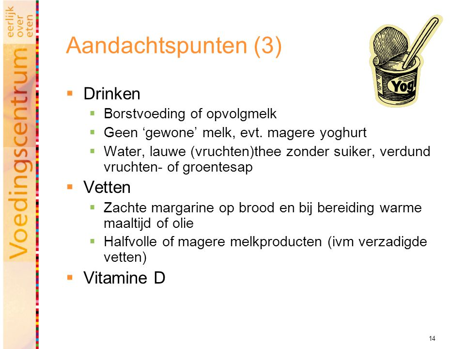 14 Aandachtspunten (3)  Drinken  Borstvoeding of opvolgmelk  Geen 'gewone' melk, evt. magere yoghurt  Water, lauwe (vruchten)thee zonder suiker, v