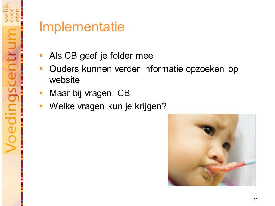 22 Implementatie  Als CB geef je folder mee  Ouders kunnen verder informatie opzoeken op website  Maar bij vragen: CB  Welke vragen kun je krijgen?