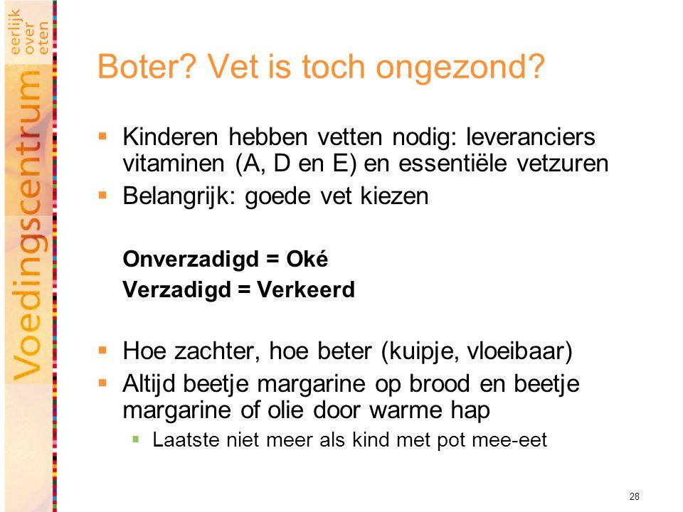 28 Boter? Vet is toch ongezond?  Kinderen hebben vetten nodig: leveranciers vitaminen (A, D en E) en essentiële vetzuren  Belangrijk: goede vet kiez