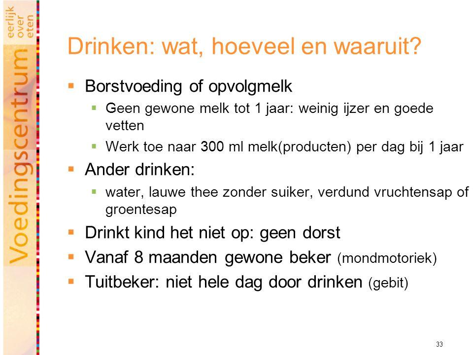 33 Drinken: wat, hoeveel en waaruit?  Borstvoeding of opvolgmelk  Geen gewone melk tot 1 jaar: weinig ijzer en goede vetten  Werk toe naar 300 ml m