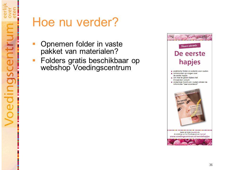 36 Hoe nu verder?  Opnemen folder in vaste pakket van materialen?  Folders gratis beschikbaar op webshop Voedingscentrum