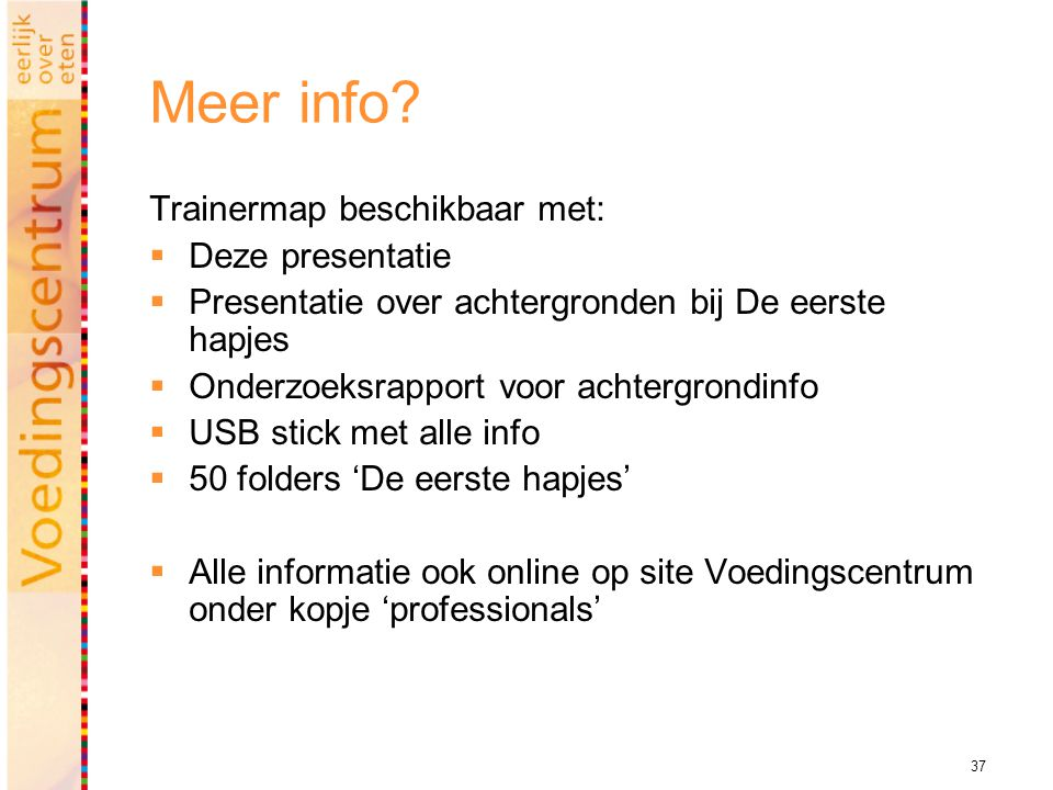 37 Meer info? Trainermap beschikbaar met:  Deze presentatie  Presentatie over achtergronden bij De eerste hapjes  Onderzoeksrapport voor achtergron