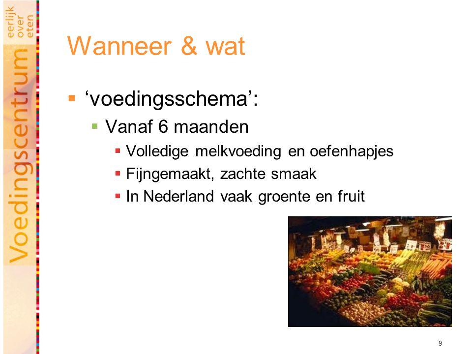9 Wanneer & wat  'voedingsschema':  Vanaf 6 maanden  Volledige melkvoeding en oefenhapjes  Fijngemaakt, zachte smaak  In Nederland vaak groente en fruit