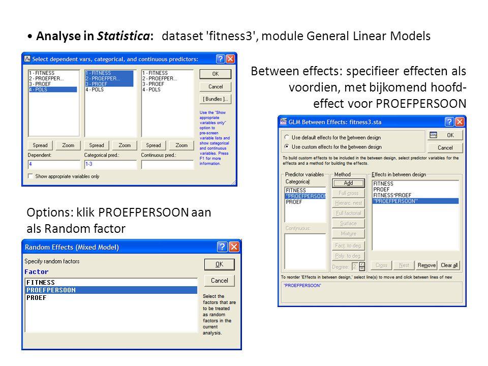 • Analyse in Statistica: dataset 'fitness3', module General Linear Models Between effects: specifieer effecten als voordien, met bijkomend hoofd- effe