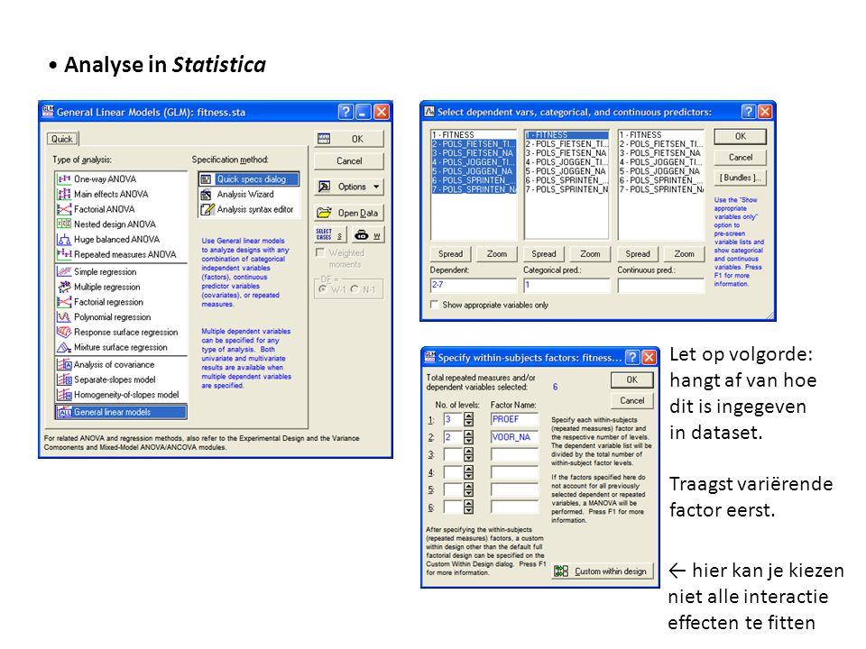 • Analyse in Statistica Let op volgorde: hangt af van hoe dit is ingegeven in dataset. Traagst variërende factor eerst. ← hier kan je kiezen niet alle