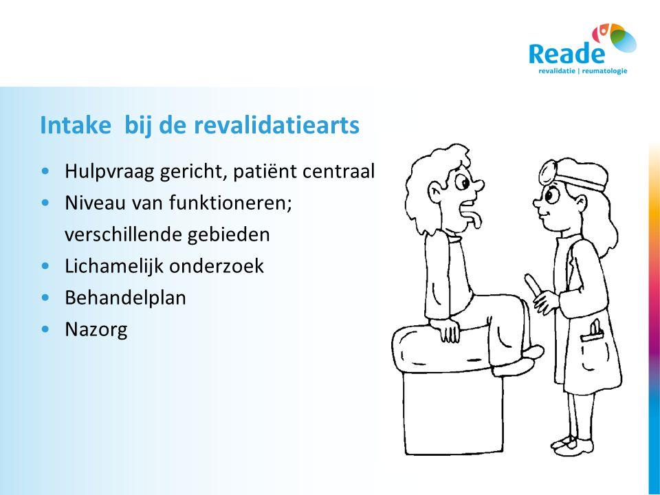 Intake bij de revalidatiearts •Hulpvraag gericht, patiënt centraal •Niveau van funktioneren; verschillende gebieden •Lichamelijk onderzoek •Behandelplan •Nazorg