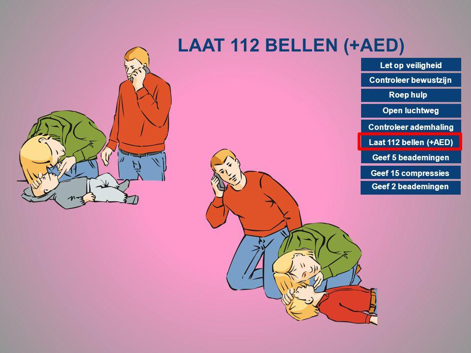 LAAT 112 BELLEN (+AED) Controleer bewustzijn Roep hulp Open luchtweg Controleer ademhaling Laat 112 bellen (+AED) Geef 15 compressies Geef 2 beademing
