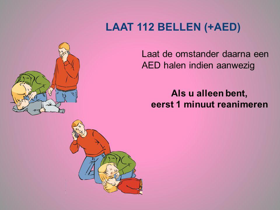 LAAT 112 BELLEN (+AED) Laat de omstander daarna een AED halen indien aanwezig Als u alleen bent, eerst 1 minuut reanimeren