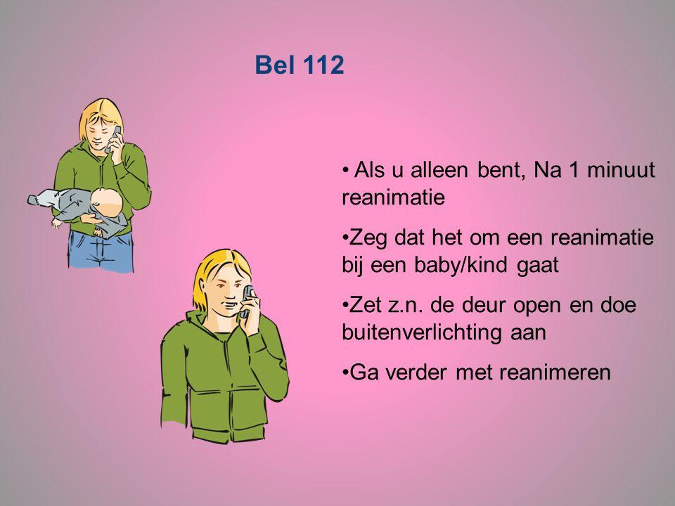 Bel 112 • Als u alleen bent, Na 1 minuut reanimatie •Zeg dat het om een reanimatie bij een baby/kind gaat •Zet z.n. de deur open en doe buitenverlicht