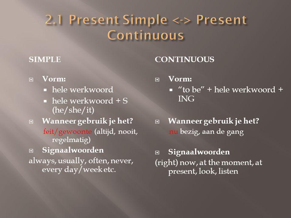 SIMPLE  Vragende Vorm:  Do / Does (+ onderwerp) + hele werkwoord (ook bij he/she/it)  Ontkennende Vorm:  Don't / Doesn't + hele werkwoord (ook bij he/she/it) CONTINUOUS  Vragende Vorm:  to be (+ onderwerp) + hele werkwoord + ING  Ontkennende Vorm:  to be + not + hele werkwoord + ING