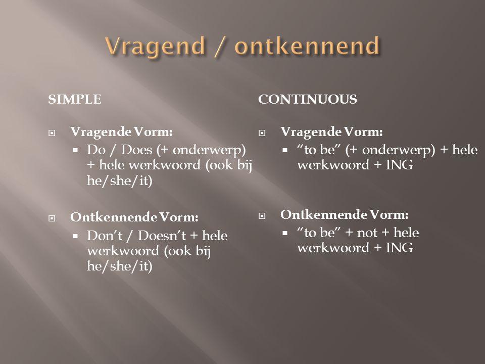 SIMPLE  Vragende Vorm:  Do / Does (+ onderwerp) + hele werkwoord (ook bij he/she/it)  Ontkennende Vorm:  Don't / Doesn't + hele werkwoord (ook bij
