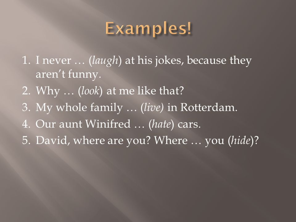 1.I never … ( laugh ) at his jokes, because they aren't funny. 2.Why … ( look ) at me like that? 3.My whole family … ( live) in Rotterdam. 4.Our aunt