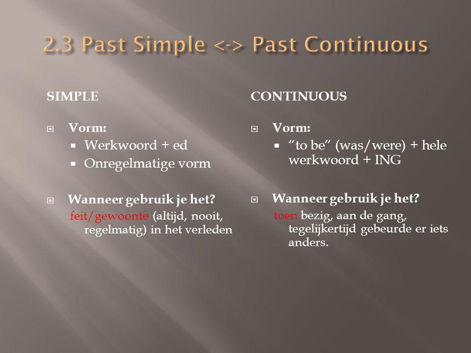 SIMPLE  Vorm:  Werkwoord + ed  Onregelmatige vorm  Wanneer gebruik je het? feit/gewoonte (altijd, nooit, regelmatig) in het verleden CONTINUOUS 