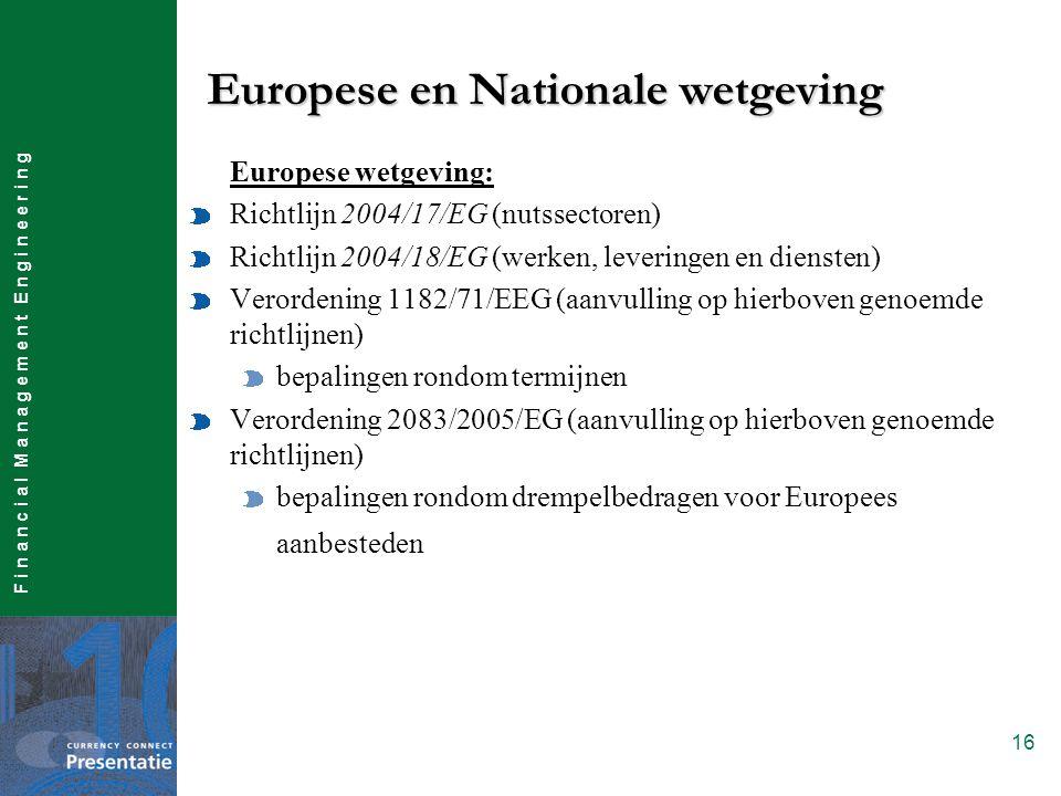 F i n a n c i a l M a n a g e m e n t E n g i n e e r i n g 16 Europese wetgeving: Richtlijn 2004/17/EG (nutssectoren) Richtlijn 2004/18/EG (werken, leveringen en diensten) Verordening 1182/71/EEG (aanvulling op hierboven genoemde richtlijnen) bepalingen rondom termijnen Verordening 2083/2005/EG (aanvulling op hierboven genoemde richtlijnen) bepalingen rondom drempelbedragen voor Europees aanbesteden Europese en Nationale wetgeving