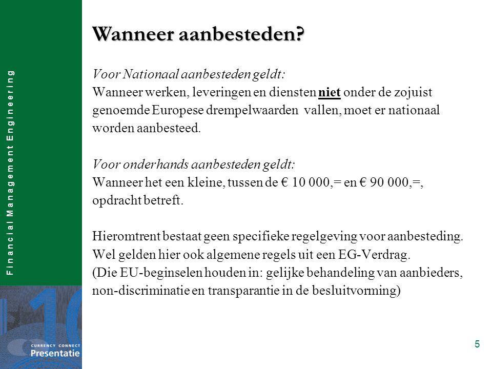 F i n a n c i a l M a n a g e m e n t E n g i n e e r i n g 5 Voor Nationaal aanbesteden geldt: Wanneer werken, leveringen en diensten niet onder de zojuist genoemde Europese drempelwaarden vallen, moet er nationaal worden aanbesteed.