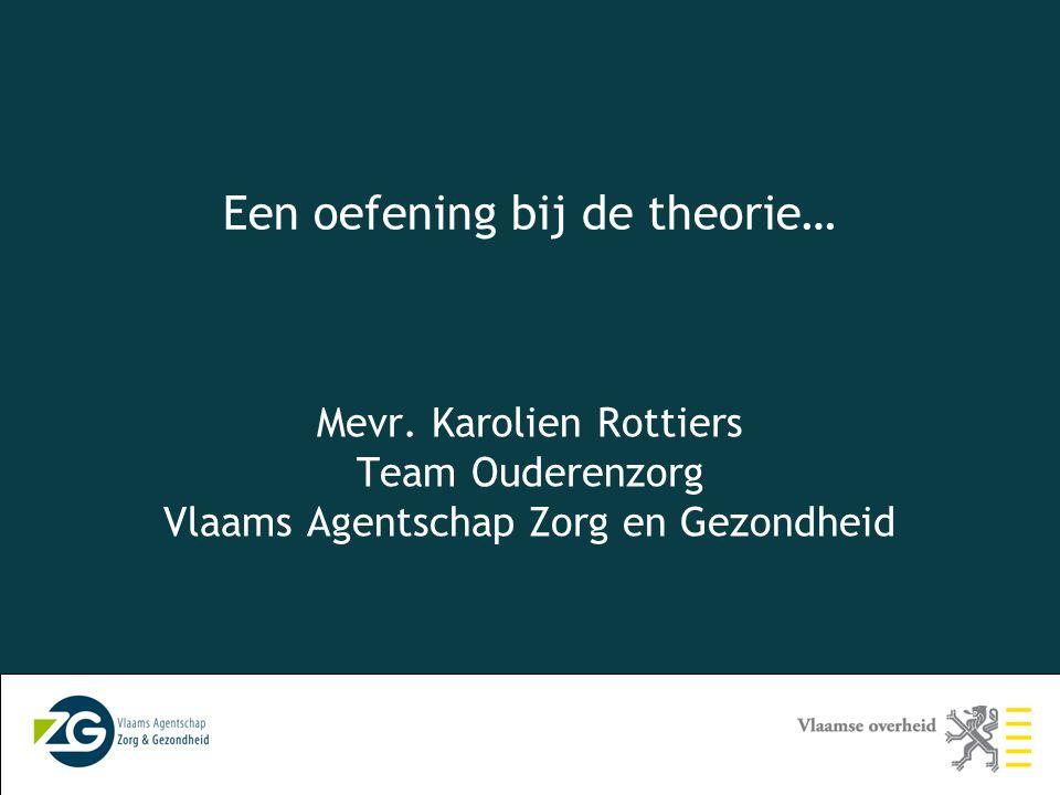 Een oefening bij de theorie… Mevr. Karolien Rottiers Team Ouderenzorg Vlaams Agentschap Zorg en Gezondheid