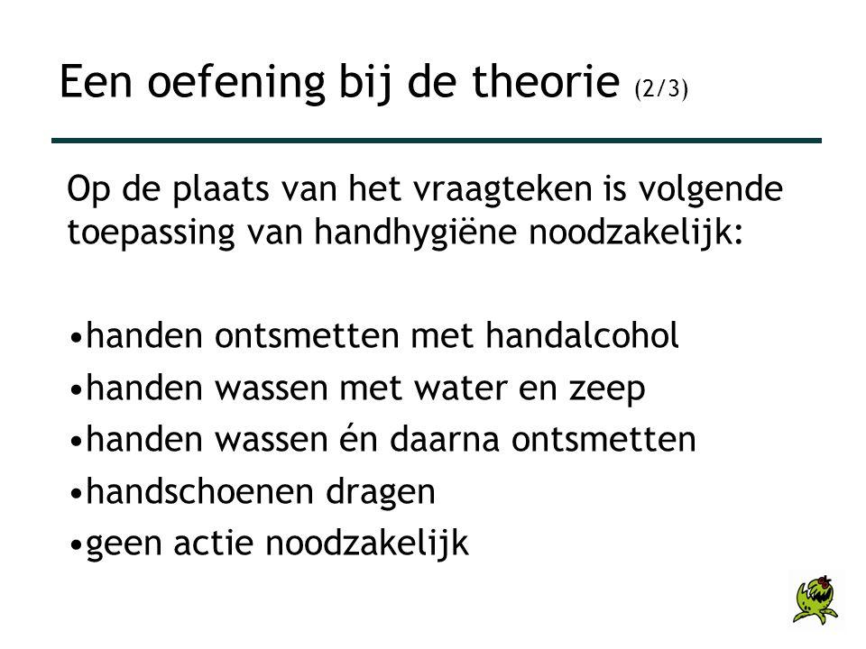 Op de plaats van het vraagteken is volgende toepassing van handhygiëne noodzakelijk: •handen ontsmetten met handalcohol •handen wassen met water en ze
