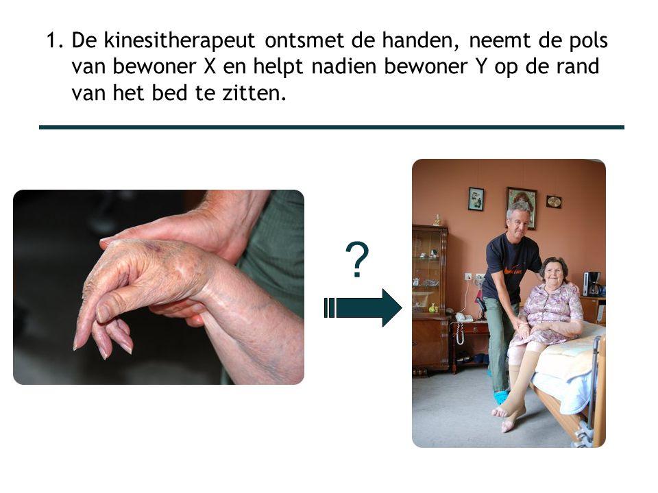 1. De kinesitherapeut ontsmet de handen, neemt de pols van bewoner X en helpt nadien bewoner Y op de rand van het bed te zitten. ?