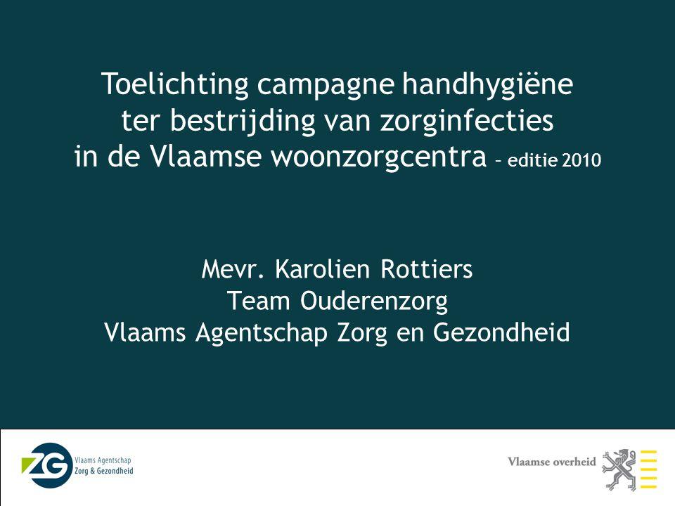 3 Mevr. Karolien Rottiers Team Ouderenzorg Vlaams Agentschap Zorg en Gezondheid Toelichting campagne handhygiëne ter bestrijding van zorginfecties in