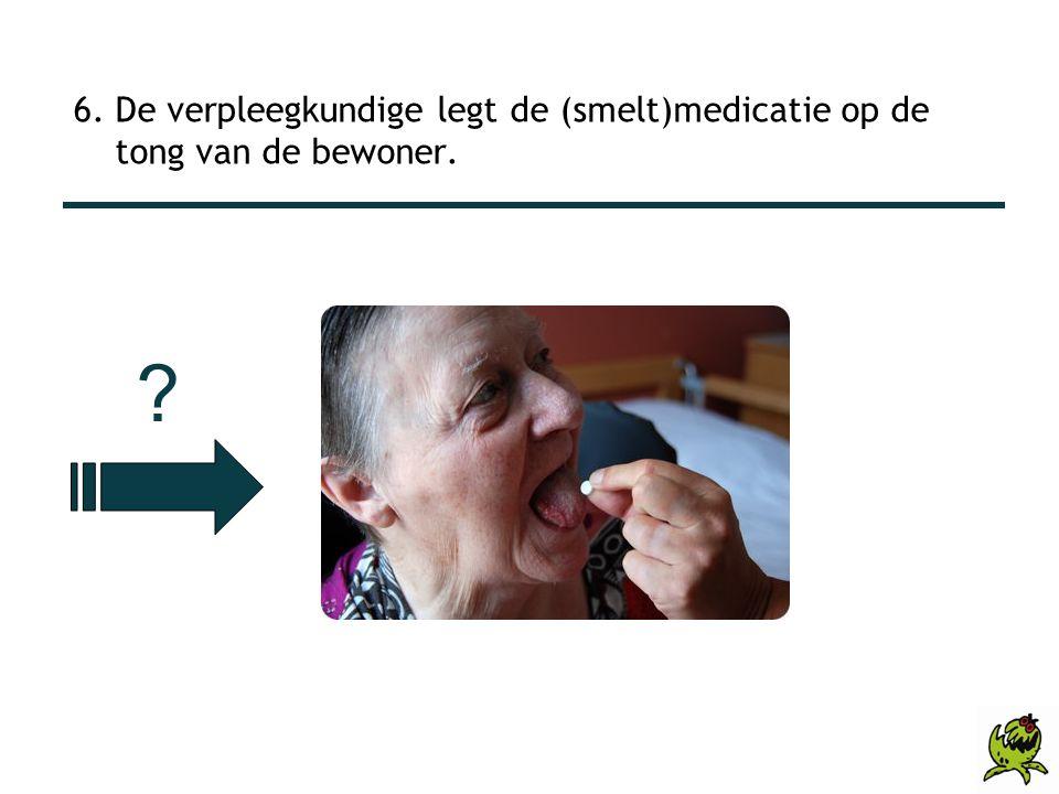 6. De verpleegkundige legt de (smelt)medicatie op de tong van de bewoner. ?