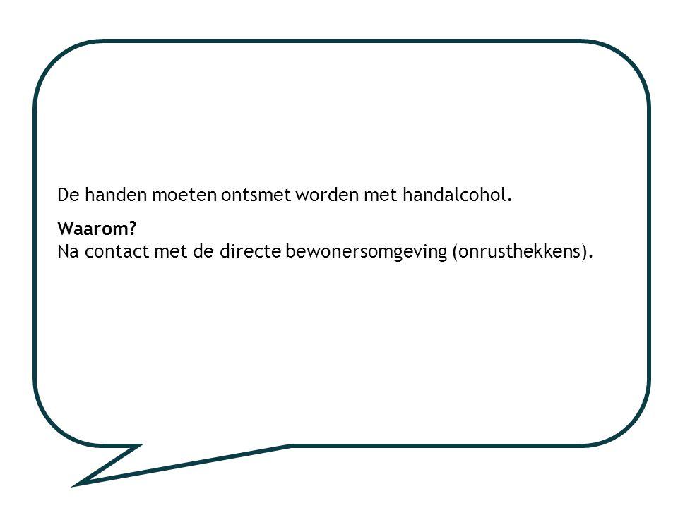 De handen moeten ontsmet worden met handalcohol. Waarom? Na contact met de directe bewonersomgeving (onrusthekkens).