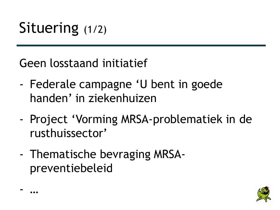 Situering (1/2) Geen losstaand initiatief -Federale campagne 'U bent in goede handen' in ziekenhuizen -Project 'Vorming MRSA-problematiek in de rusthu