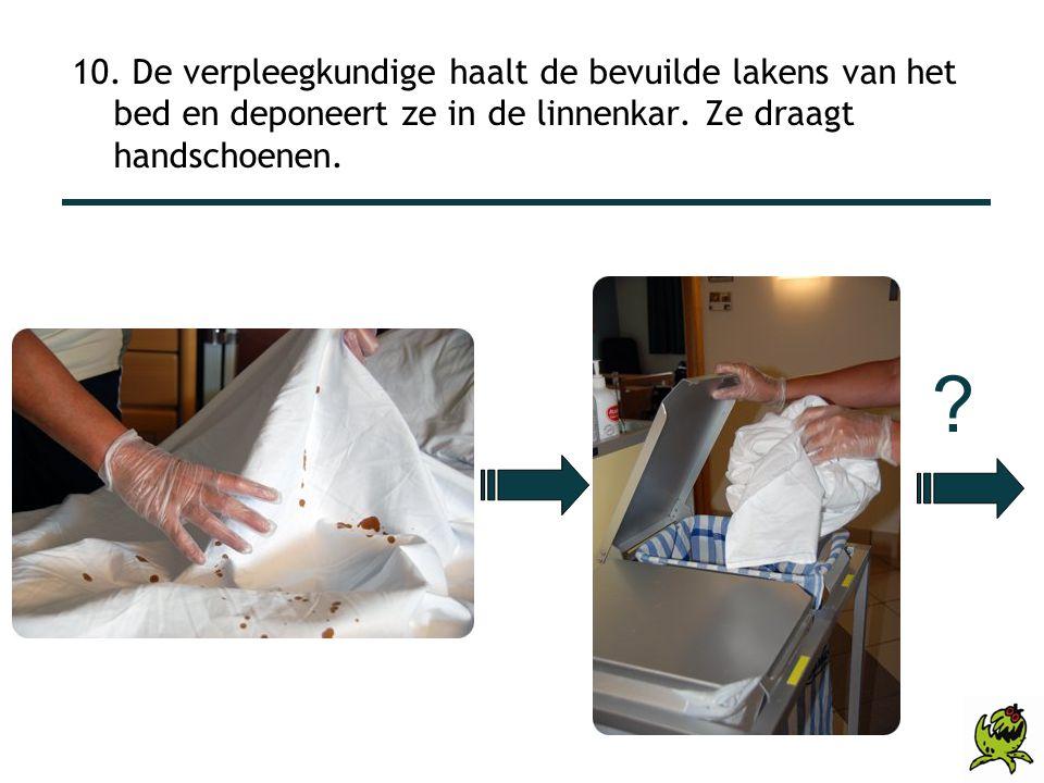 ? 10. De verpleegkundige haalt de bevuilde lakens van het bed en deponeert ze in de linnenkar. Ze draagt handschoenen.