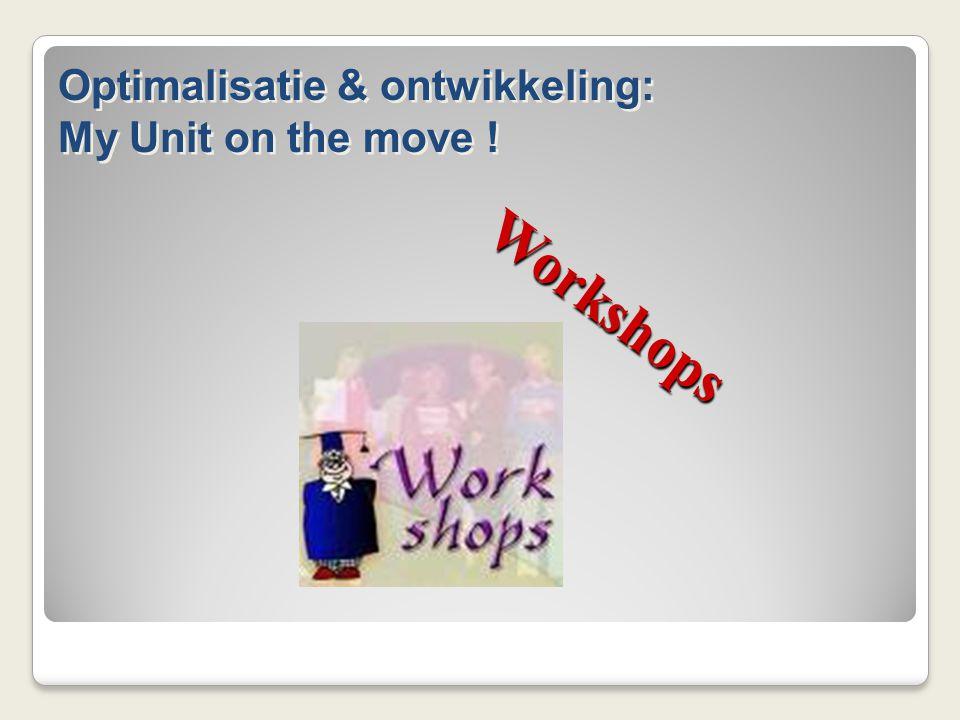 W o r k s h o p s Optimalisatie & ontwikkeling: My Unit on the move .