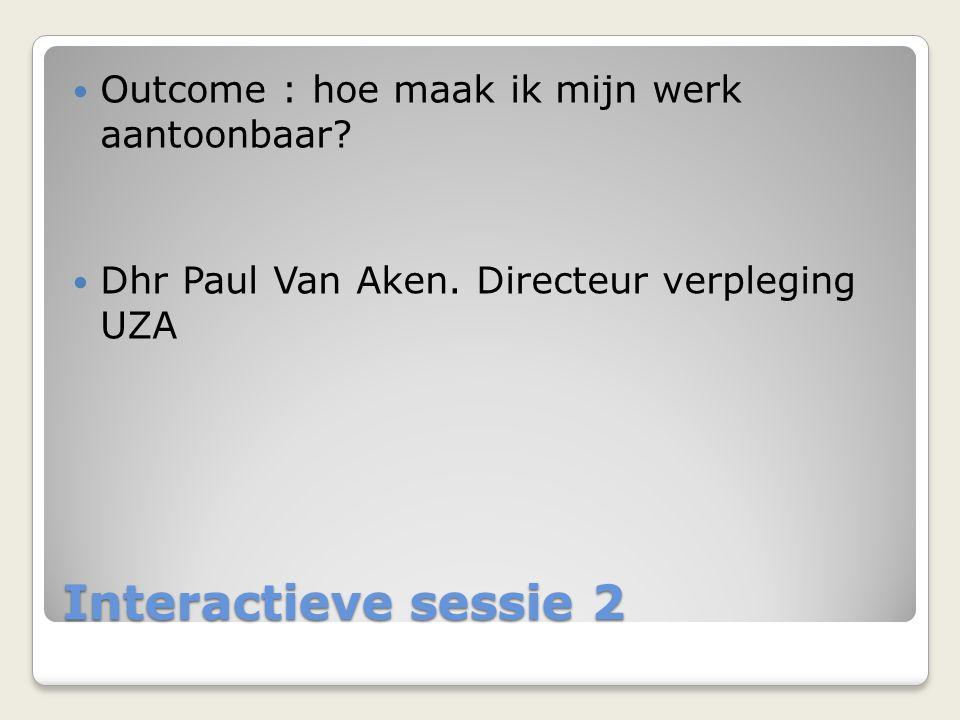 Interactieve sessie 2  Outcome : hoe maak ik mijn werk aantoonbaar?  Dhr Paul Van Aken. Directeur verpleging UZA