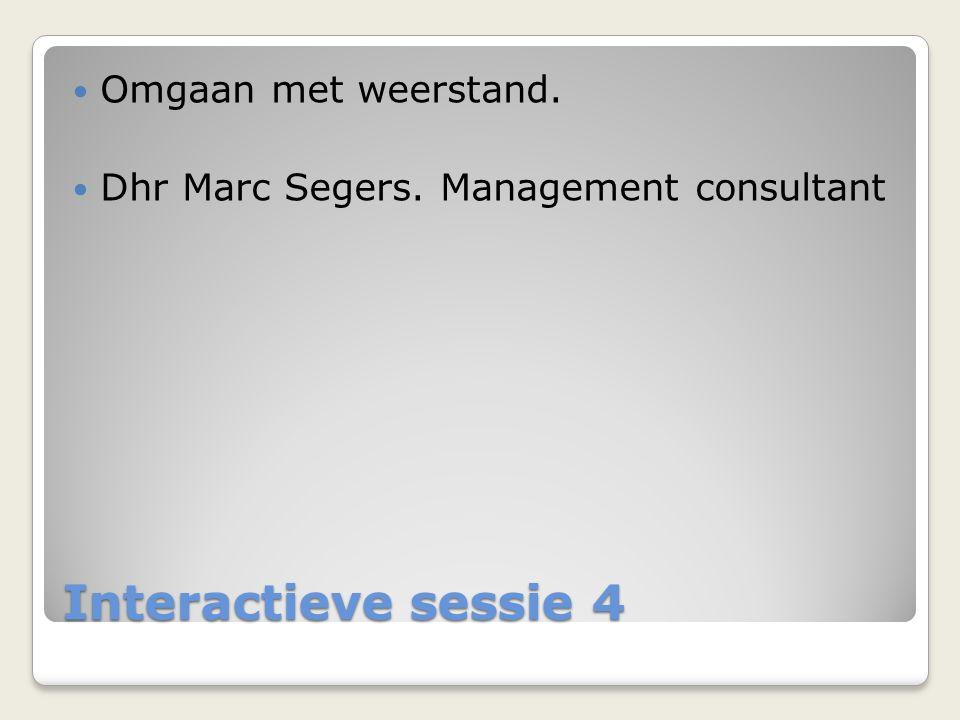 Interactieve sessie 4  Omgaan met weerstand.  Dhr Marc Segers. Management consultant
