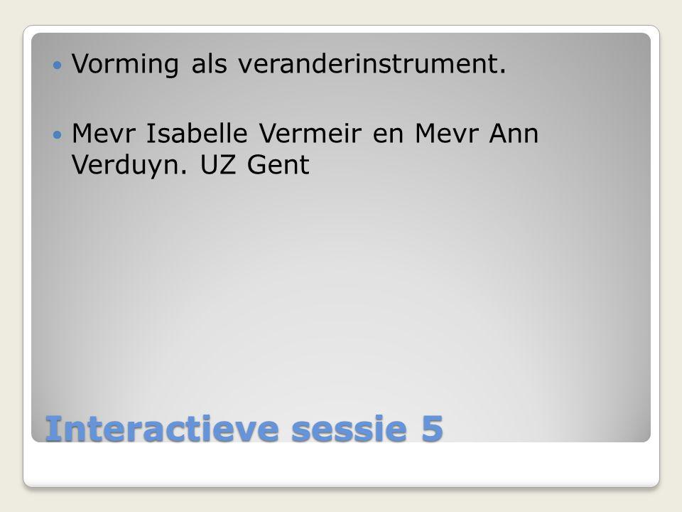 Interactieve sessie 5  Vorming als veranderinstrument.  Mevr Isabelle Vermeir en Mevr Ann Verduyn. UZ Gent