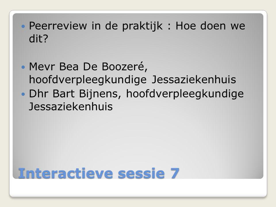 Interactieve sessie 7  Peerreview in de praktijk : Hoe doen we dit?  Mevr Bea De Boozeré, hoofdverpleegkundige Jessaziekenhuis  Dhr Bart Bijnens, h