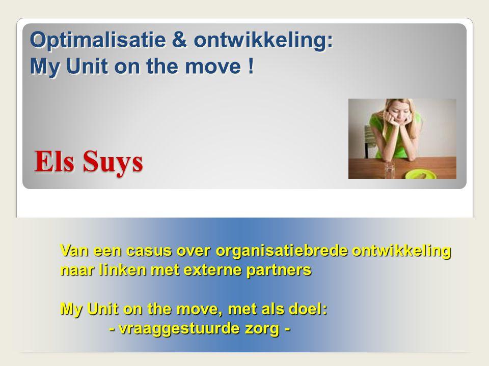 Els Suys Van een casus over organisatiebrede ontwikkeling naar linken met externe partners My Unit on the move, met als doel: - vraaggestuurde zorg -