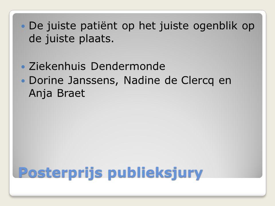 Posterprijs publieksjury  De juiste patiënt op het juiste ogenblik op de juiste plaats.  Ziekenhuis Dendermonde  Dorine Janssens, Nadine de Clercq