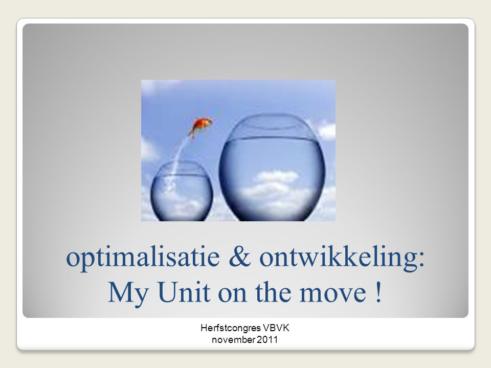 optimalisatie & ontwikkeling: My Unit on the move ! Herfstcongres VBVK november 2011