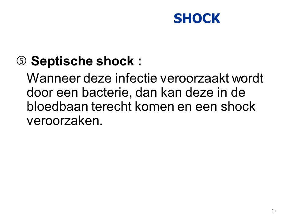 SHOCK  Septische shock : Wanneer deze infectie veroorzaakt wordt door een bacterie, dan kan deze in de bloedbaan terecht komen en een shock veroorzak