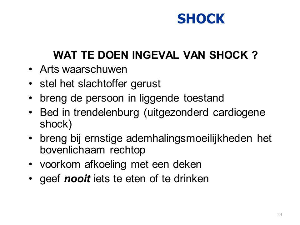SHOCK WAT TE DOEN INGEVAL VAN SHOCK ? •Arts waarschuwen •stel het slachtoffer gerust •breng de persoon in liggende toestand •Bed in trendelenburg (uit