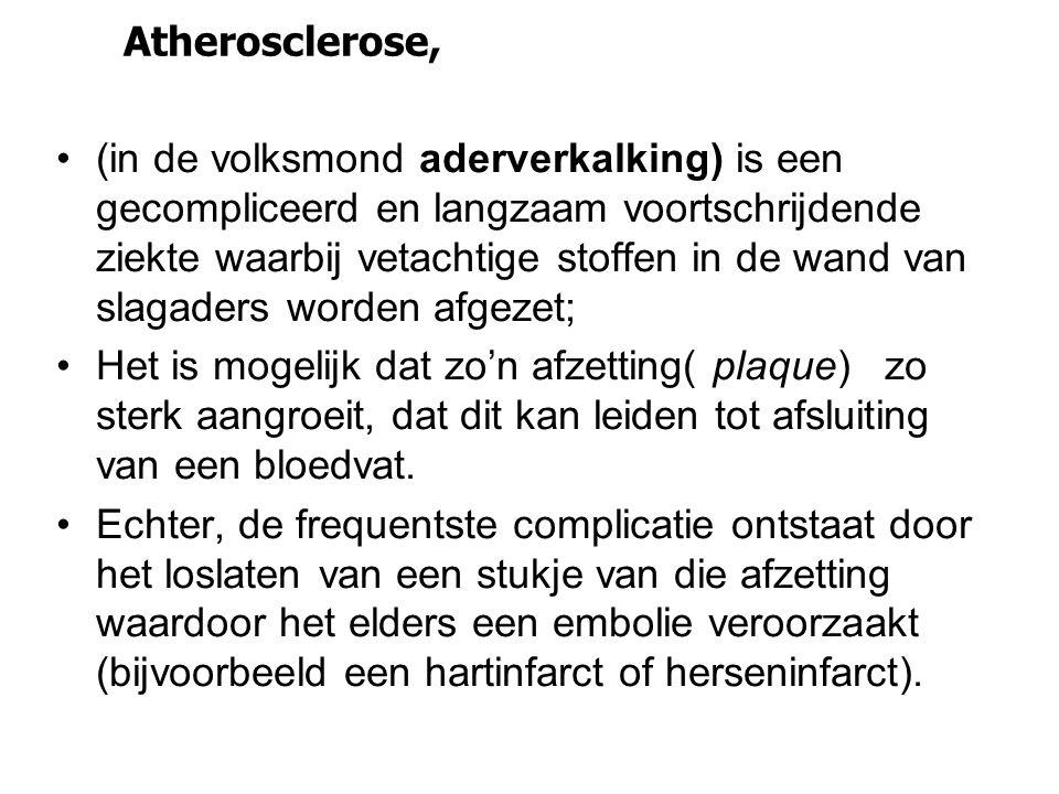 Atherosclerose, •(in de volksmond aderverkalking) is een gecompliceerd en langzaam voortschrijdende ziekte waarbij vetachtige stoffen in de wand van s