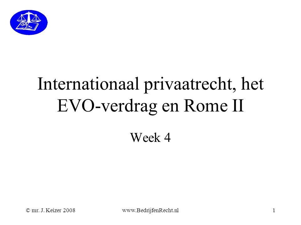 © mr. J. Keizer 2008www.BedrijfenRecht.nl1 Internationaal privaatrecht, het EVO-verdrag en Rome II Week 4