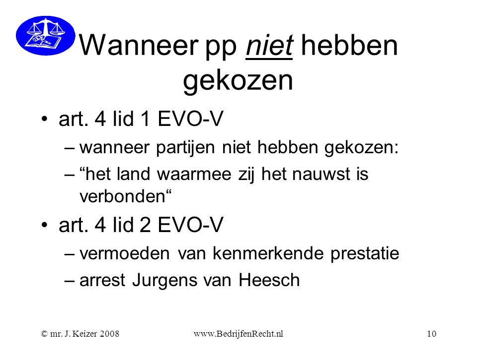 """© mr. J. Keizer 2008www.BedrijfenRecht.nl10 Wanneer pp niet hebben gekozen •art. 4 lid 1 EVO-V –wanneer partijen niet hebben gekozen: –""""het land waarm"""