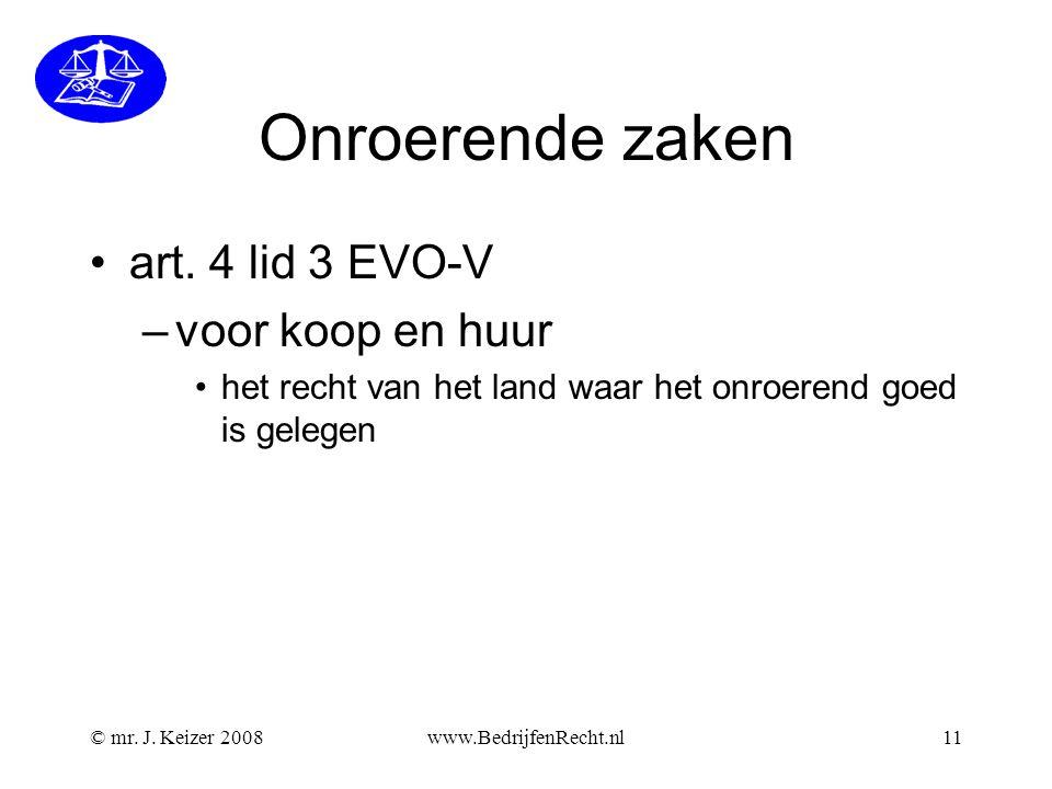© mr. J. Keizer 2008www.BedrijfenRecht.nl11 Onroerende zaken •art. 4 lid 3 EVO-V –voor koop en huur •het recht van het land waar het onroerend goed is