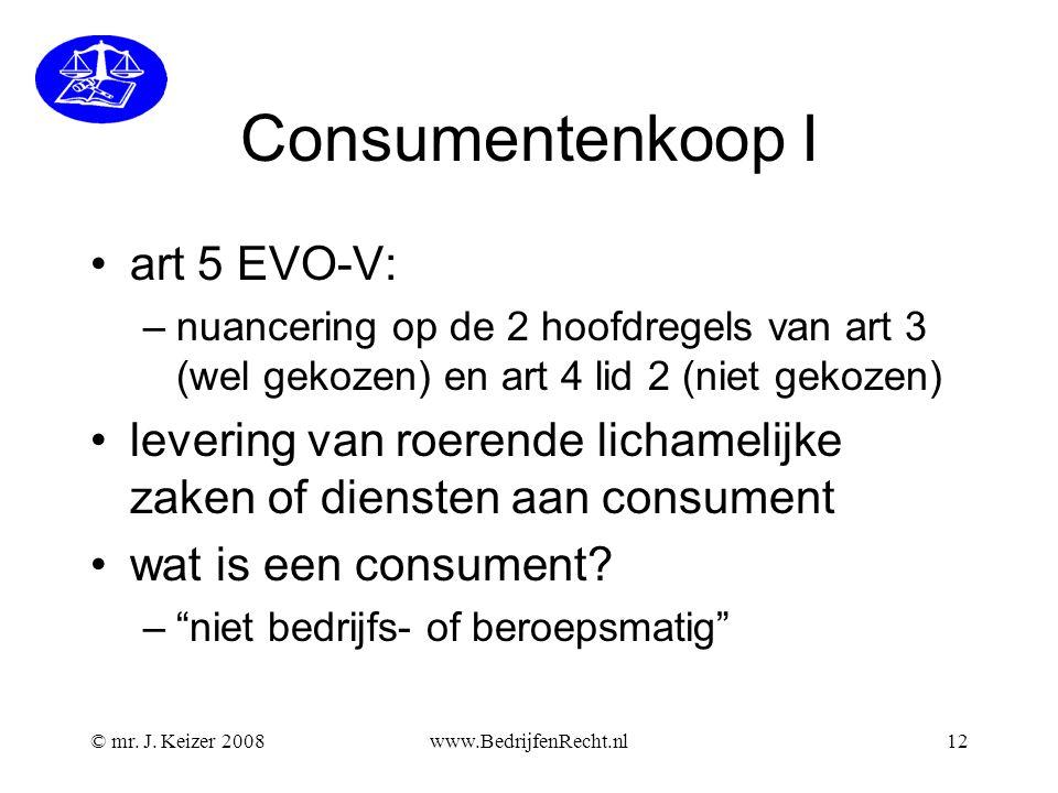 © mr. J. Keizer 2008www.BedrijfenRecht.nl12 Consumentenkoop I •art 5 EVO-V: –nuancering op de 2 hoofdregels van art 3 (wel gekozen) en art 4 lid 2 (ni