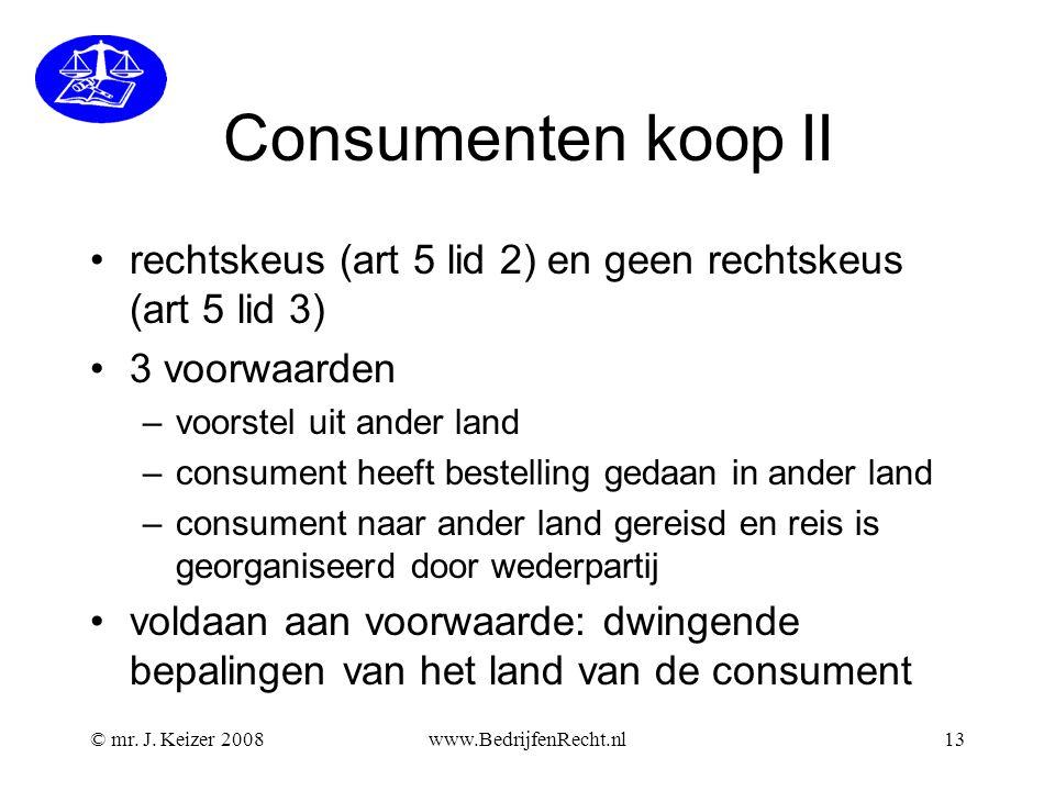 © mr. J. Keizer 2008www.BedrijfenRecht.nl13 Consumenten koop II •rechtskeus (art 5 lid 2) en geen rechtskeus (art 5 lid 3) •3 voorwaarden –voorstel ui